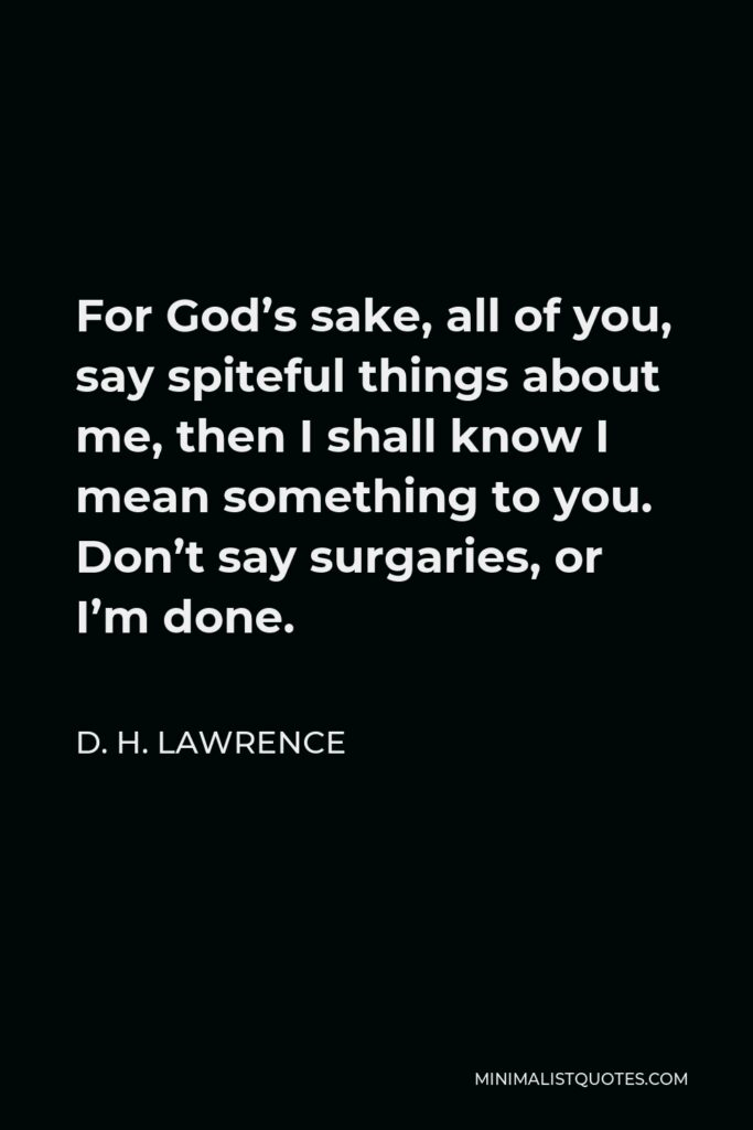 D. H. Lawrence Quote - For God's sake, all of you, say spiteful things about me, then I shall know I mean something to you. Don't say surgaries, or I'm done.