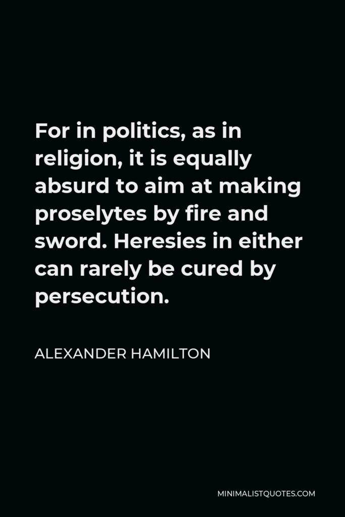 Alexander Hamilton Quote - For in politics, as in religion, it is equally absurd to aim at making proselytes by fire and sword. Heresies in either can rarely be cured by persecution.