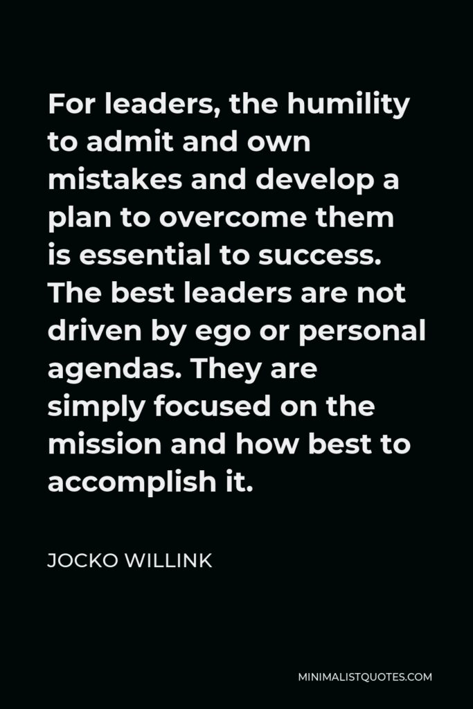 Jocko Willink Quote - For leaders, the humility to admit and own mistakes and develop a plan to overcome them is essential to success. The best leaders are not driven by ego or personal agendas. They are simply focused on the mission and how best to accomplish it.