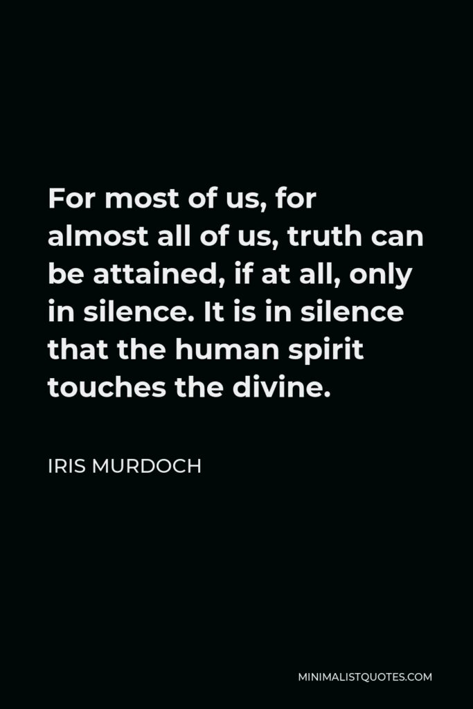 Iris Murdoch Quote - For most of us, for almost all of us, truth can be attained, if at all, only in silence. It is in silence that the human spirit touches the divine.