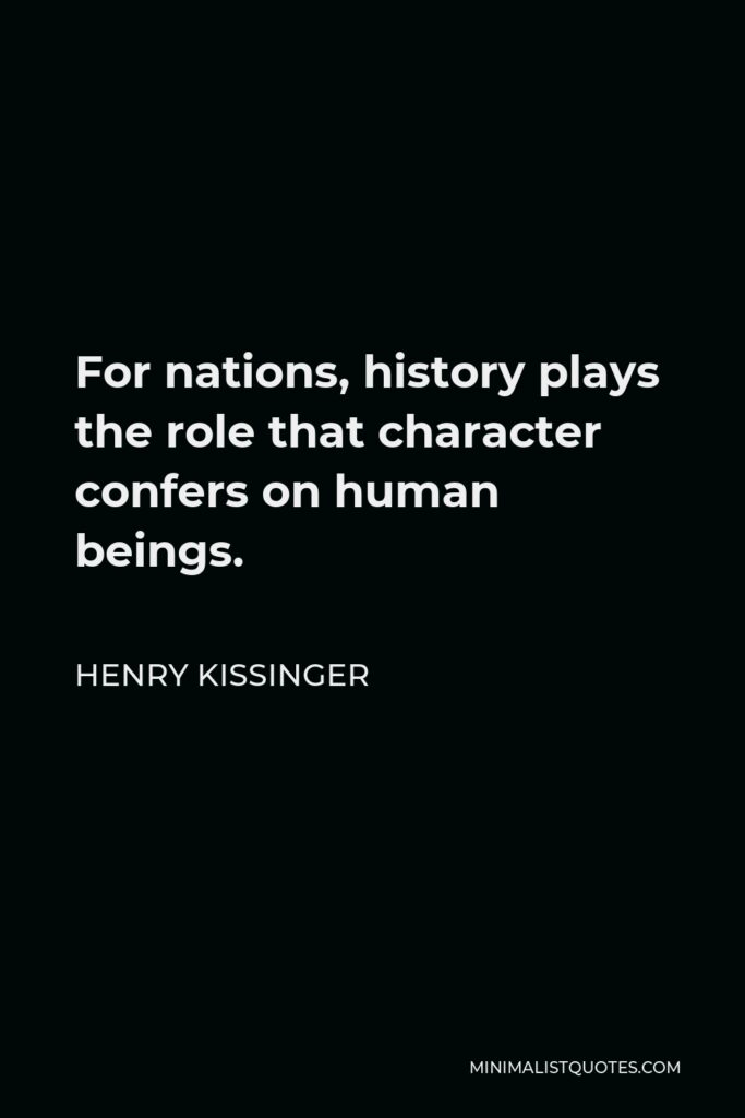 Henry Kissinger Quote - For nations, history plays the role that character confers on human beings.
