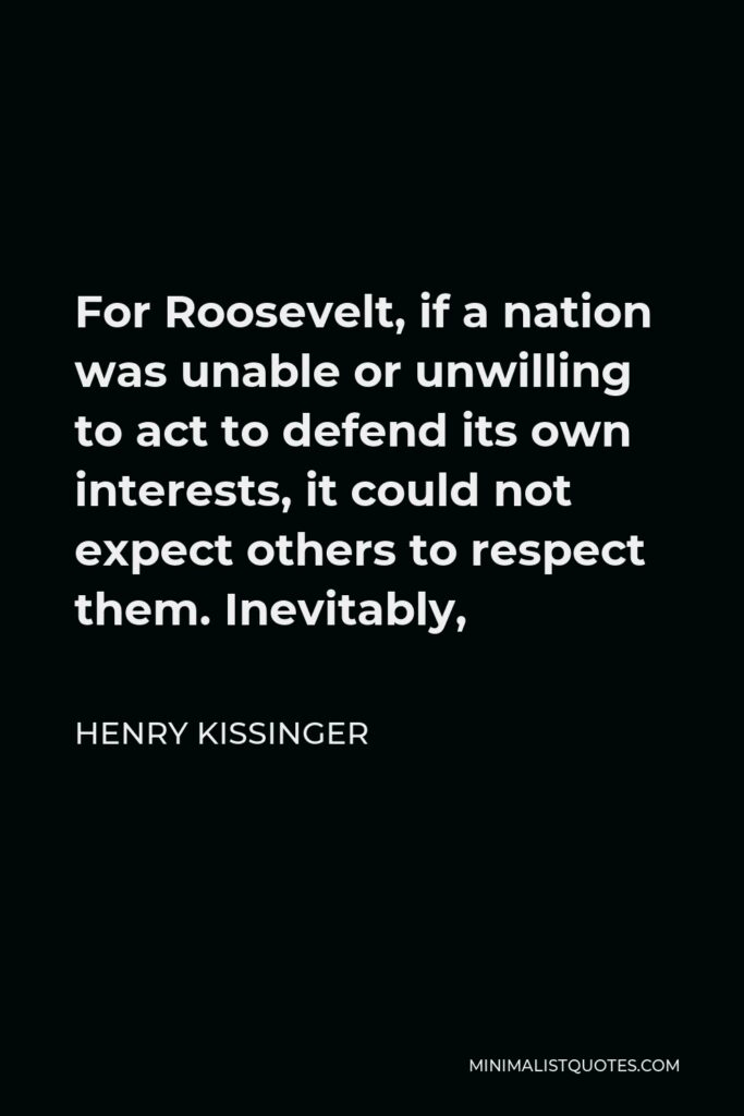 Henry Kissinger Quote - For Roosevelt, if a nation was unable or unwilling to act to defend its own interests, it could not expect others to respect them. Inevitably,