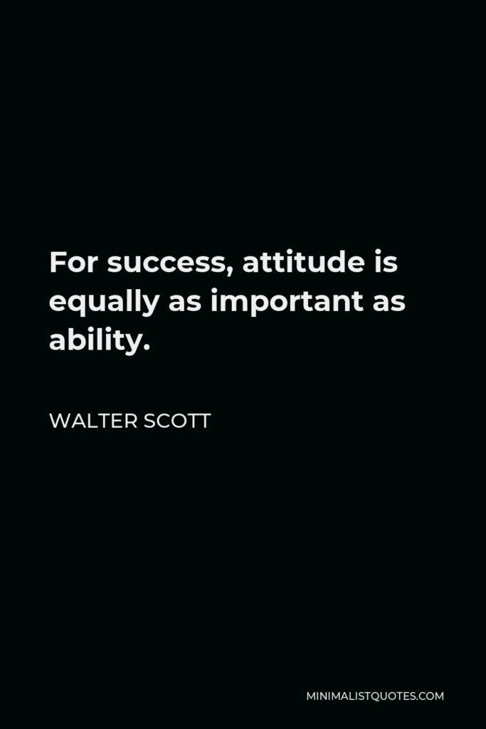 Walter Scott Quote - For success, attitude is equally as important as ability.