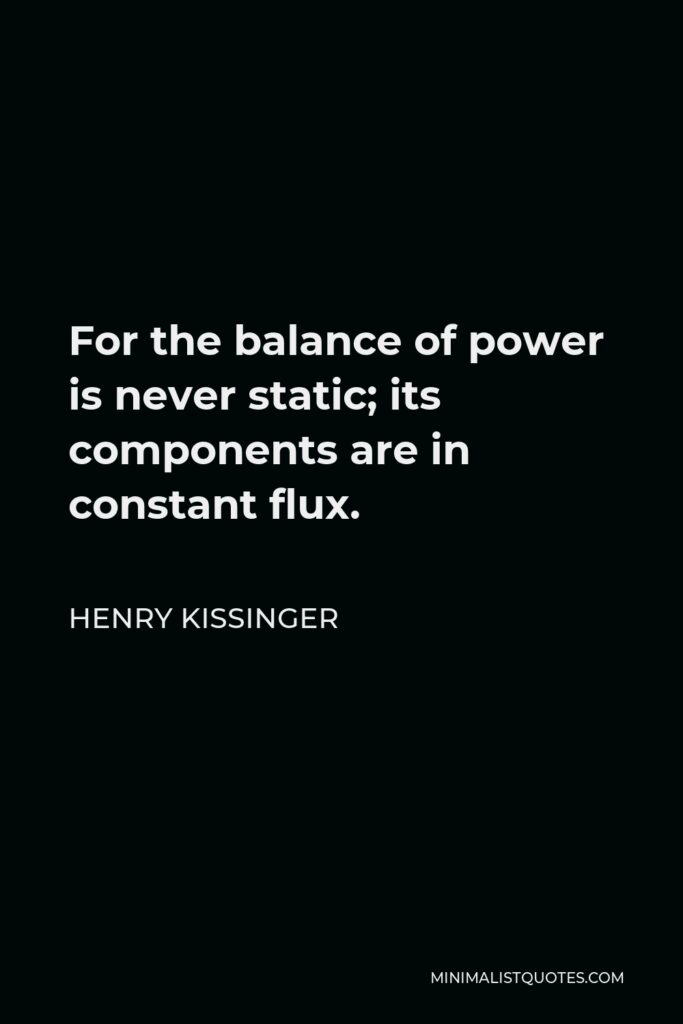 Henry Kissinger Quote - For the balance of power is never static; its components are in constant flux.
