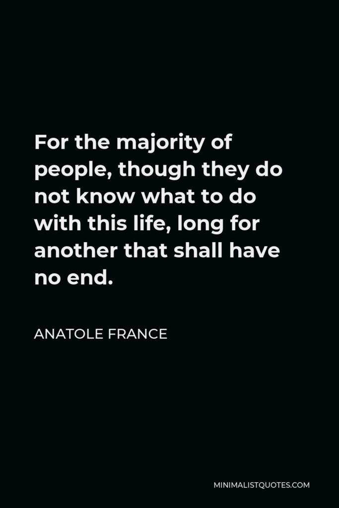 Anatole France Quote - For the majority of people, though they do not know what to do with this life, long for another that shall have no end.