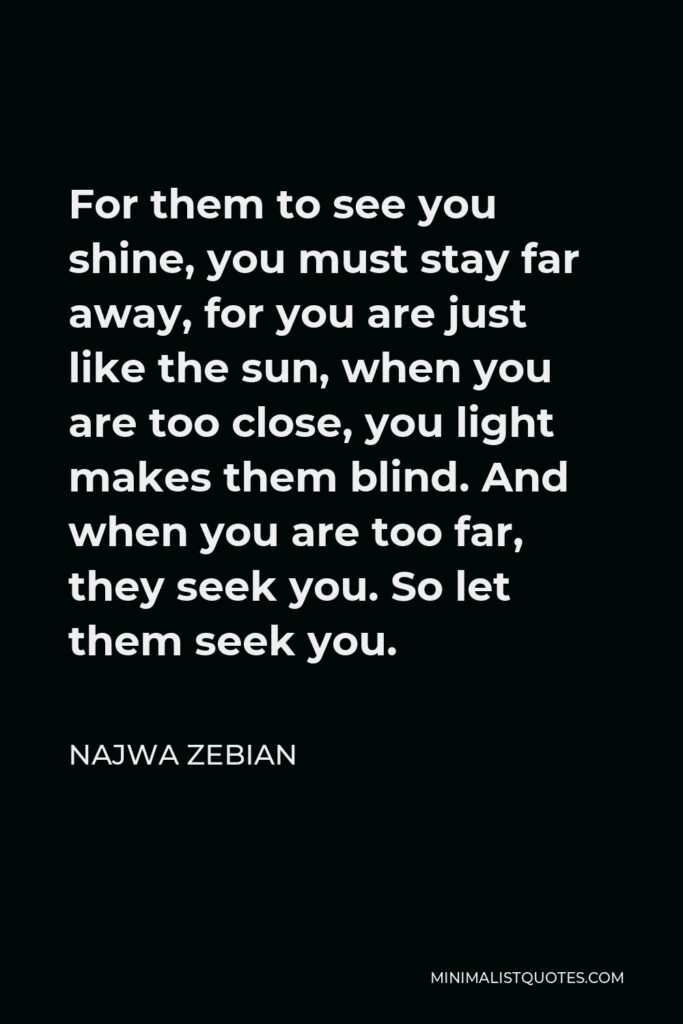 Najwa Zebian Quote - For them to see you shine, you must stay far away, for you are just like the sun, when you are too close, you light makes them blind. And when you are too far, they seek you. So let them seek you.