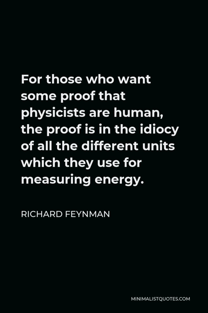 Richard Feynman Quote - For those who want some proof that physicists are human, the proof is in the idiocy of all the different units which they use for measuring energy.