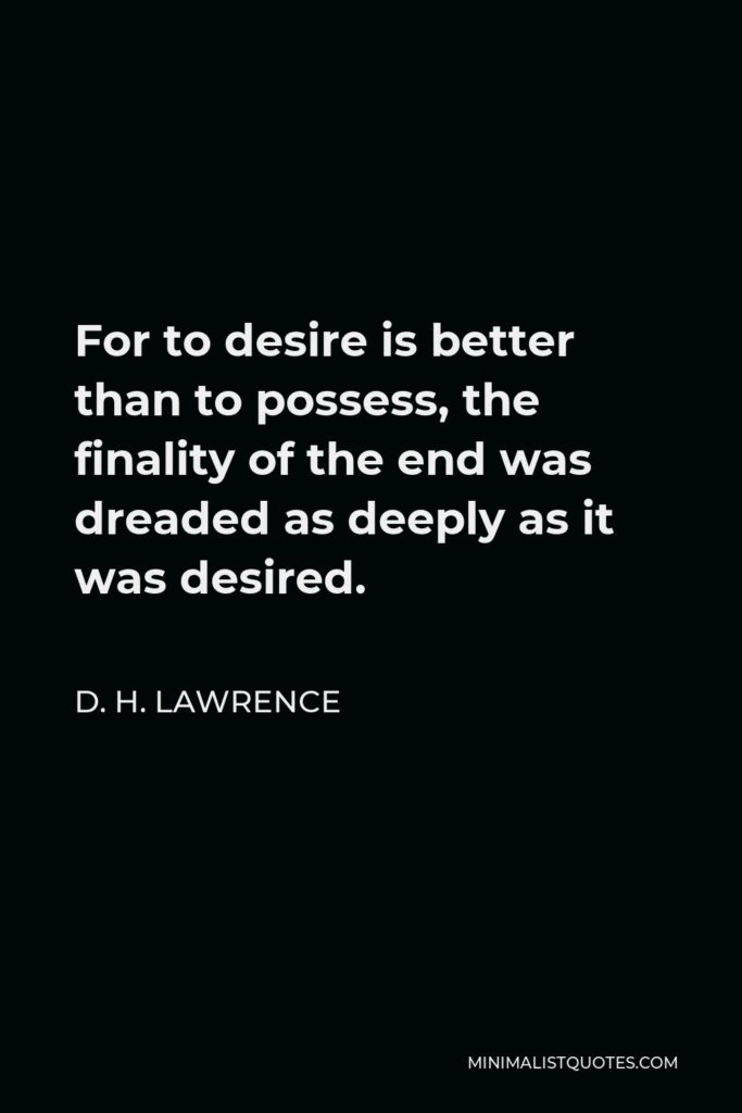 D. H. Lawrence Quote - For to desire is better than to possess, the finality of the end was dreaded as deeply as it was desired.