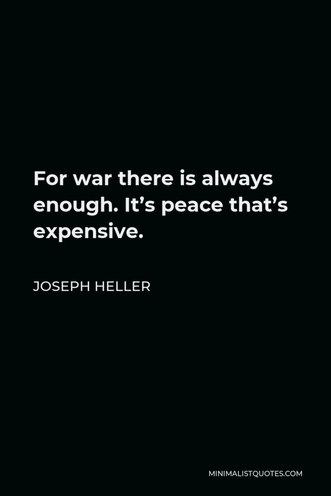 Joseph Heller Quote - For war there is always enough. It's peace that's expensive.