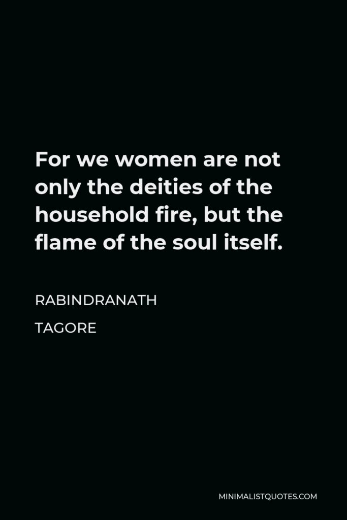 Rabindranath Tagore Quote - For we women are not only the deities of the household fire, but the flame of the soul itself.