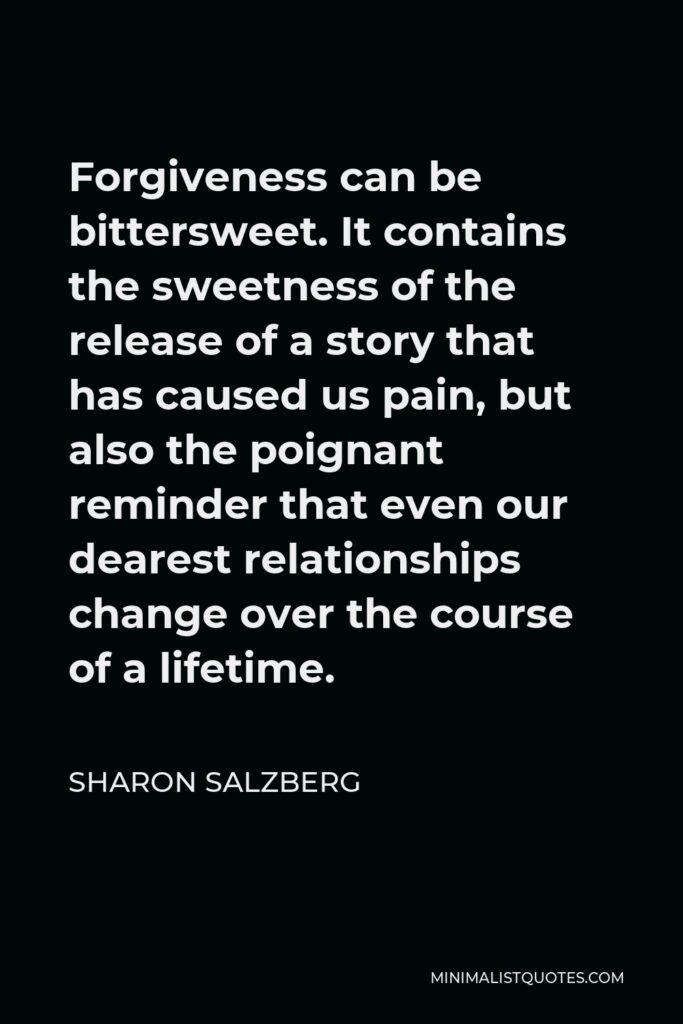 Sharon Salzberg Quote - Forgiveness can be bittersweet. It contains the sweetness of the release of a story that has caused us pain, but also the poignant reminder that even our dearest relationships change over the course of a lifetime.