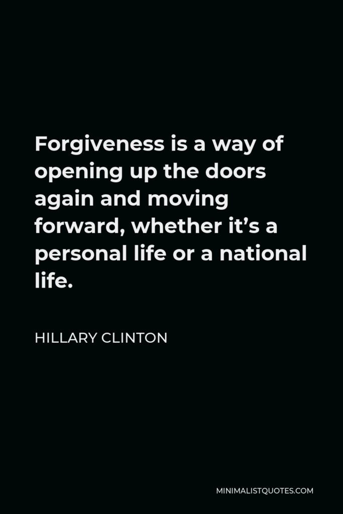 Hillary Clinton Quote - Forgiveness is a way of opening up the doors again and moving forward, whether it's a personal life or a national life.