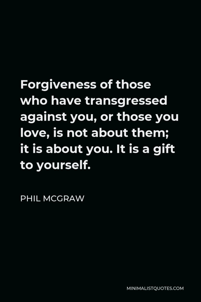 Phil McGraw Quote - Forgiveness of those who have transgressed against you, or those you love, is not about them; it is about you. It is a gift to yourself.