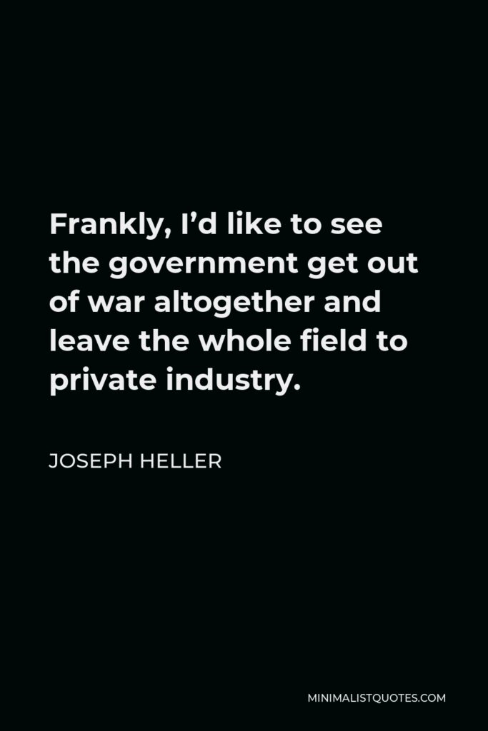 Joseph Heller Quote - Frankly, I'd like to see the government get out of war altogether and leave the whole field to private industry.