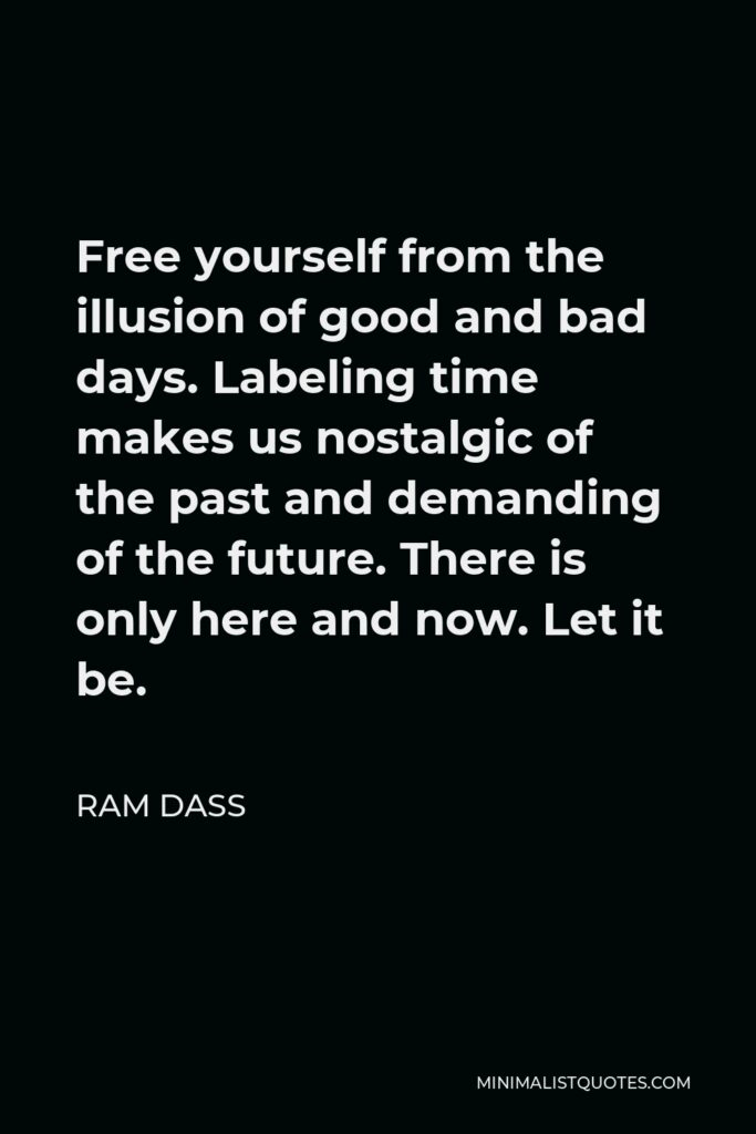 Ram Dass Quote - Free yourself from the illusion of good and bad days. Labeling time makes us nostalgic of the past and demanding of the future. There is only here and now. Let it be.