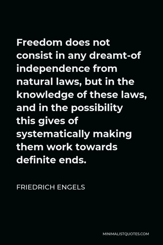 Friedrich Engels Quote - Freedom does not consist in any dreamt-of independence from natural laws, but in the knowledge of these laws, and in the possibility this gives of systematically making them work towards definite ends.