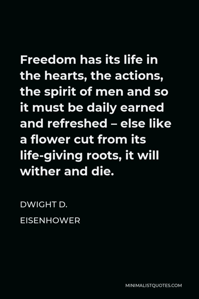 Dwight D. Eisenhower Quote - Freedom has its life in the hearts, the actions, the spirit of men and so it must be daily earned and refreshed – else like a flower cut from its life-giving roots, it will wither and die.