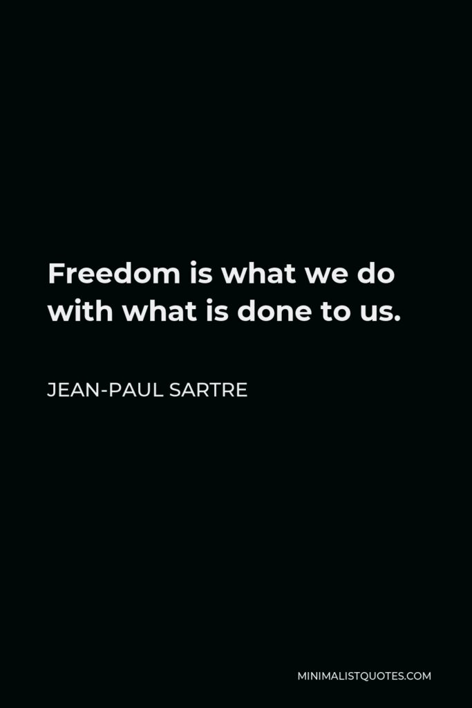 Jean-Paul Sartre Quote - Freedom is what we do with what is done to us.