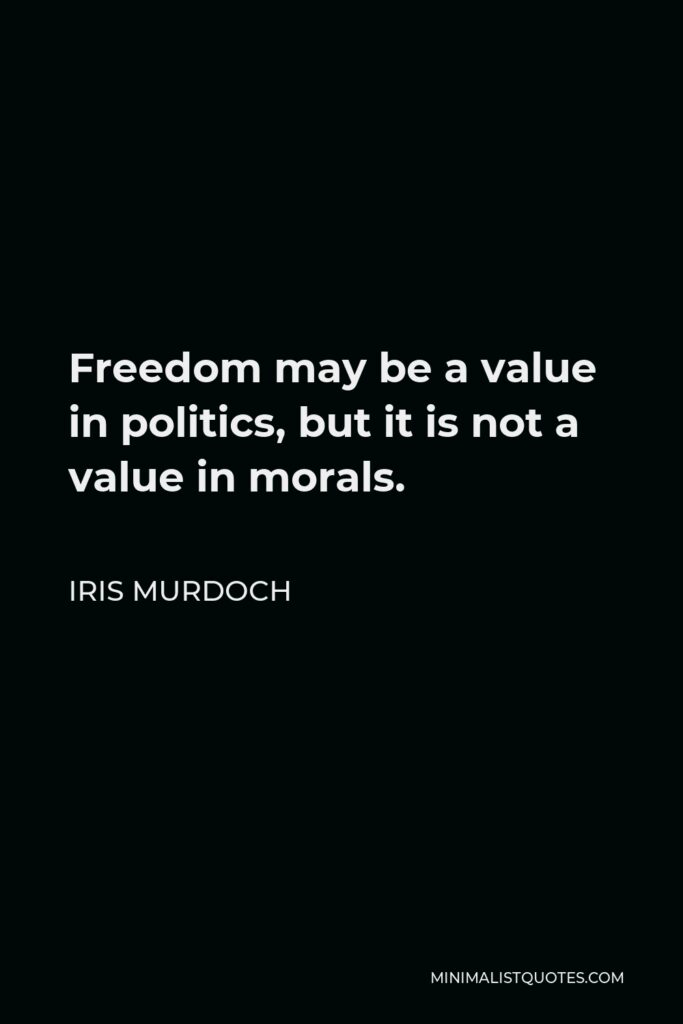 Iris Murdoch Quote - Freedom may be a value in politics, but it is not a value in morals.