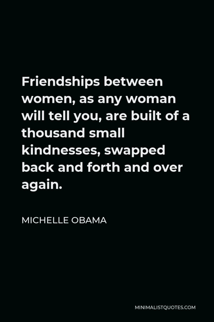 Michelle Obama Quote - Friendships between women, as any woman will tell you, are built of a thousand small kindnesses, swapped back and forth and over again.