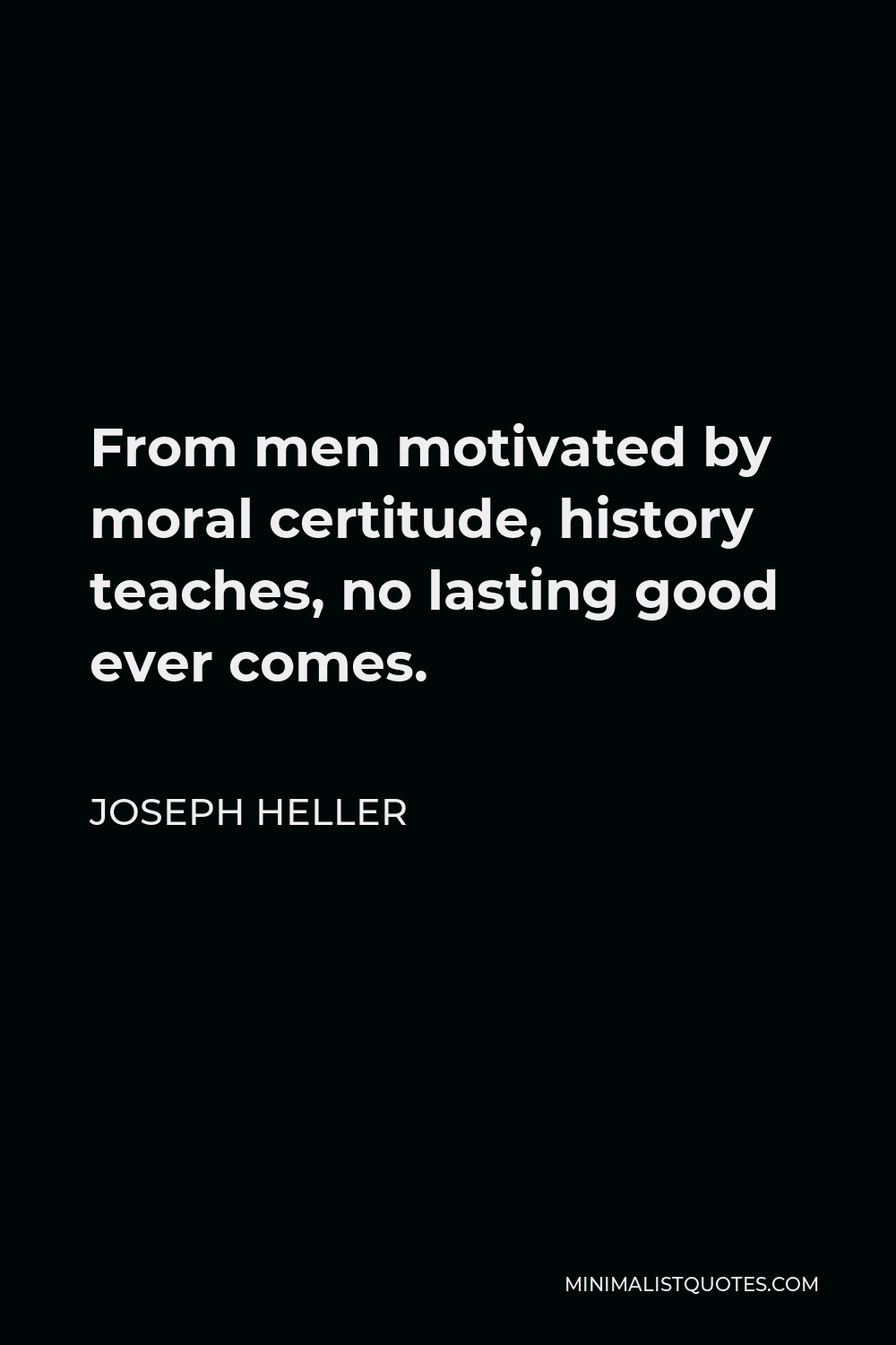 Joseph Heller Quote - From men motivated by moral certitude, history teaches, no lasting good ever comes.