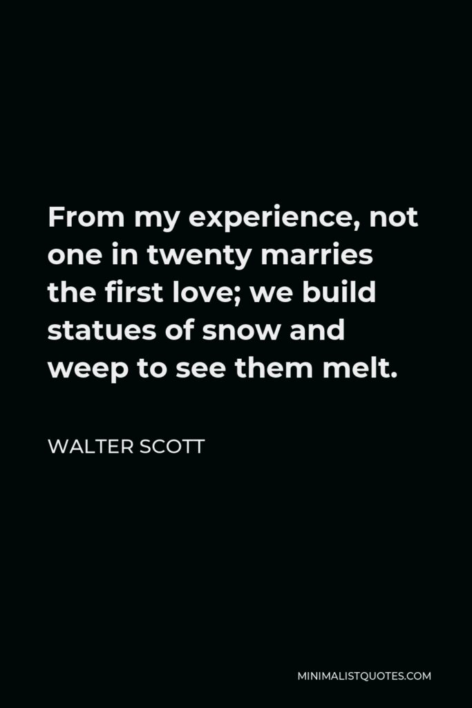 Walter Scott Quote - From my experience, not one in twenty marries the first love; we build statues of snow and weep to see them melt.