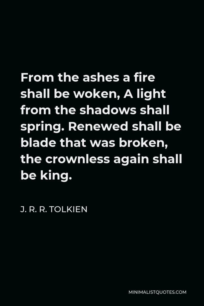 J. R. R. Tolkien Quote - From the ashes a fire shall be woken, A light from the shadows shall spring. Renewed shall be blade that was broken, the crownless again shall be king.