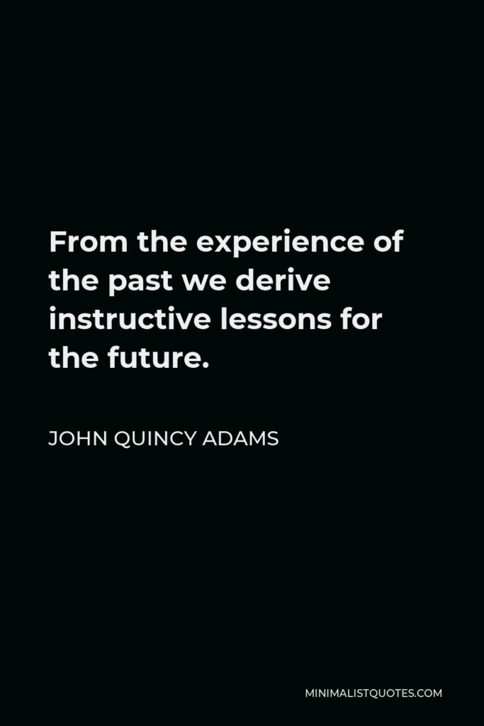John Quincy Adams Quote - From the experience of the past we derive instructive lessons for the future.
