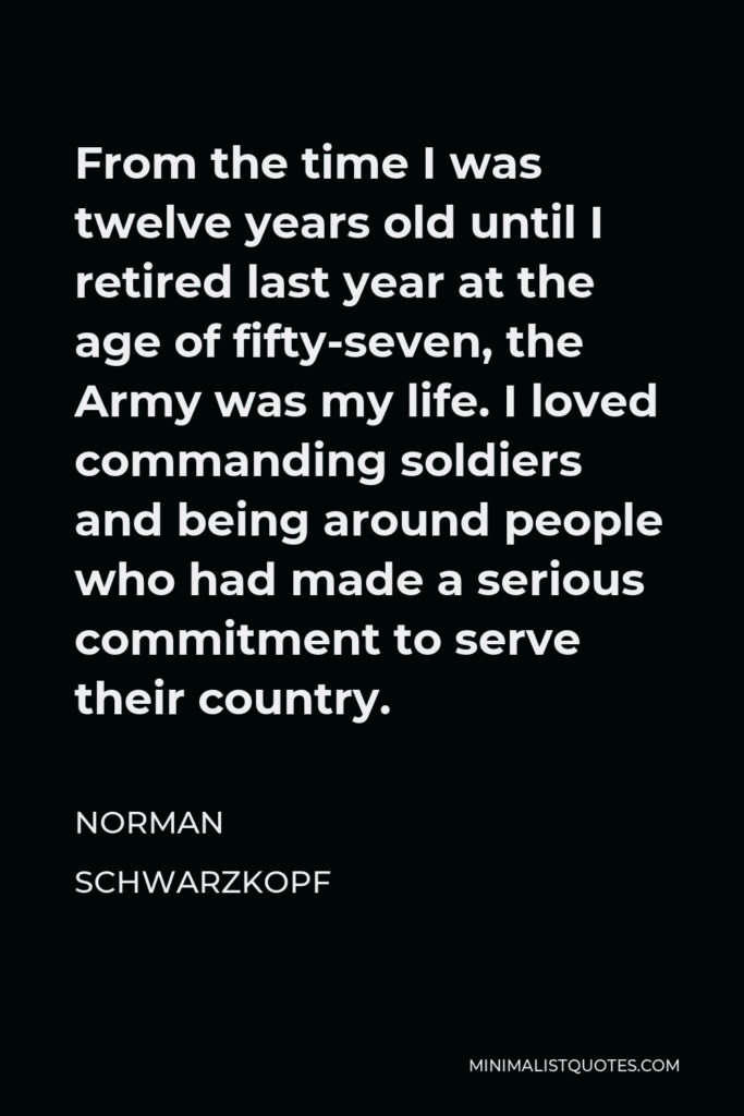 Norman Schwarzkopf Quote - From the time I was twelve years old until I retired last year at the age of fifty-seven, the Army was my life. I loved commanding soldiers and being around people who had made a serious commitment to serve their country.