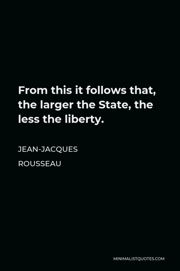 Jean-Jacques Rousseau Quote - From this it follows that, the larger the State, the less the liberty.