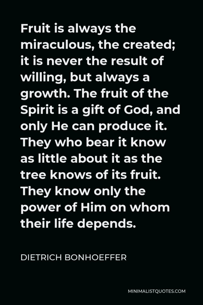 Dietrich Bonhoeffer Quote - Fruit is always the miraculous, the created; it is never the result of willing, but always a growth. The fruit of the Spirit is a gift of God, and only He can produce it. They who bear it know as little about it as the tree knows of its fruit. They know only the power of Him on whom their life depends.