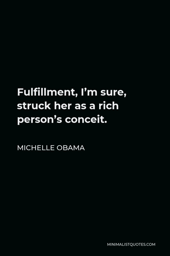Michelle Obama Quote - Fulfillment, I'm sure, struck her as a rich person's conceit.