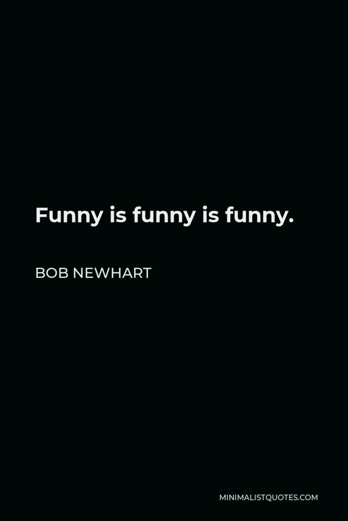 Bob Newhart Quote - Funny is funny is funny.