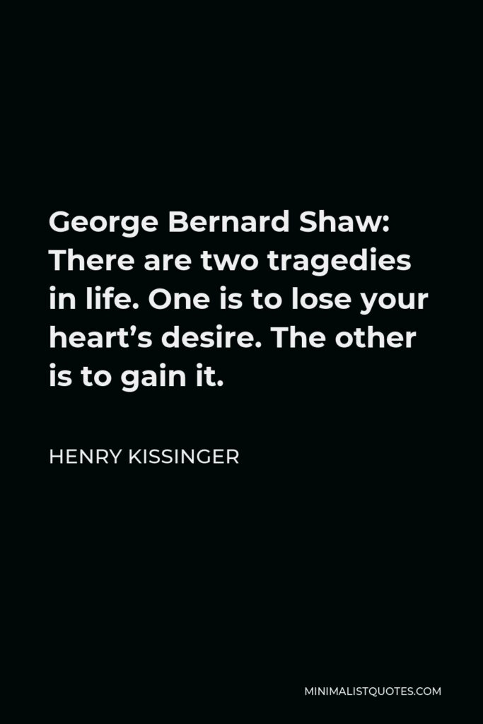 Henry Kissinger Quote - George Bernard Shaw: There are two tragedies in life. One is to lose your heart's desire. The other is to gain it.