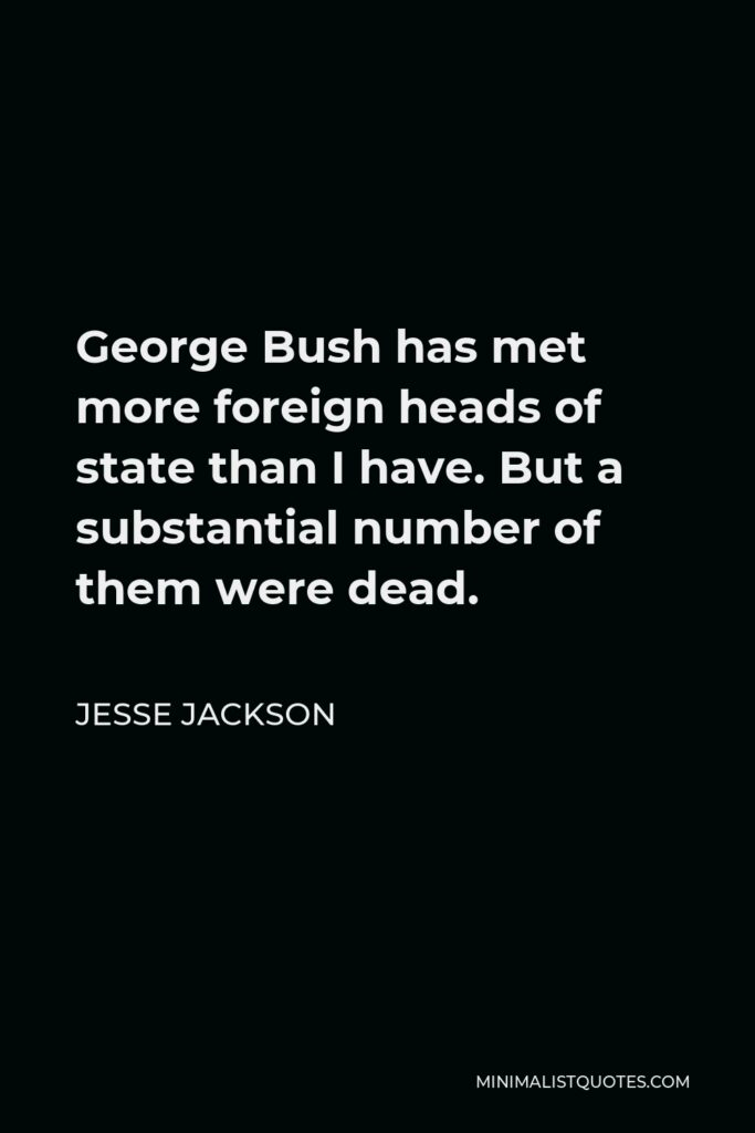 Jesse Jackson Quote - George Bush has met more foreign heads of state than I have. But a substantial number of them were dead.
