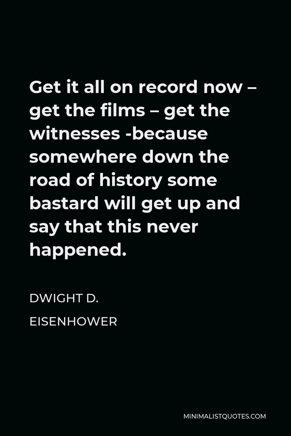 Dwight D. Eisenhower Quote - Get it all on record now – get the films – get the witnesses -because somewhere down the road of history some bastard will get up and say that this never happened.