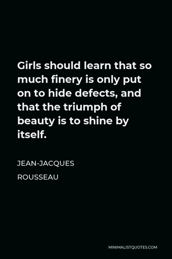 Jean-Jacques Rousseau Quote - Girls should learn that so much finery is only put on to hide defects, and that the triumph of beauty is to shine by itself.