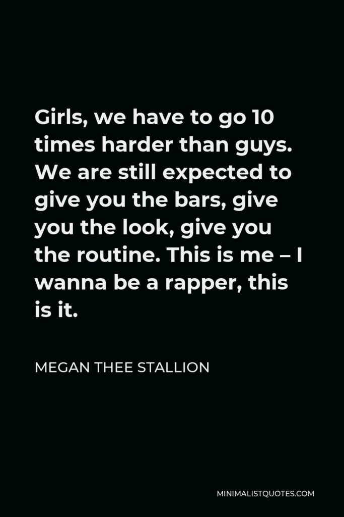 Megan Thee Stallion Quote - Girls, we have to go 10 times harder than guys. We are still expected to give you the bars, give you the look, give you the routine. This is me – I wanna be a rapper, this is it.