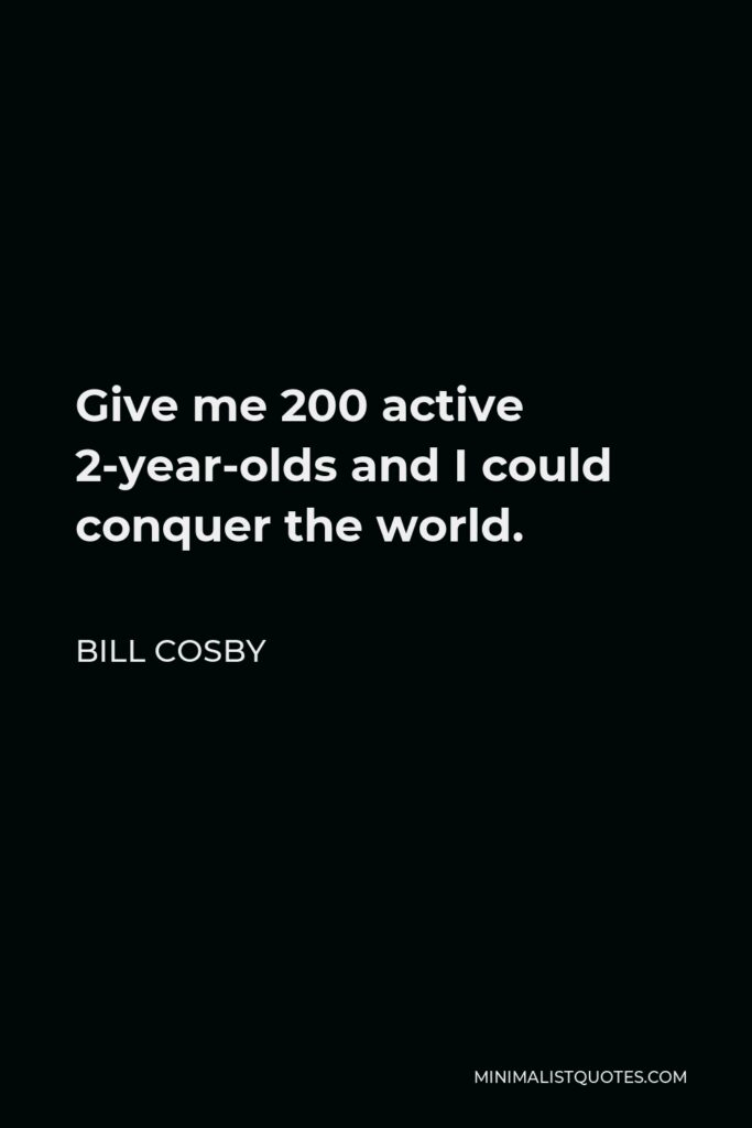 Bill Cosby Quote - Give me 200 active 2-year-olds and I could conquer the world.