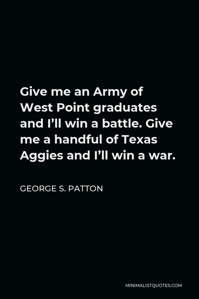 George S. Patton Quote - Give me an Army of West Point graduates and I'll win a battle. Give me a handful of Texas Aggies and I'll win a war.