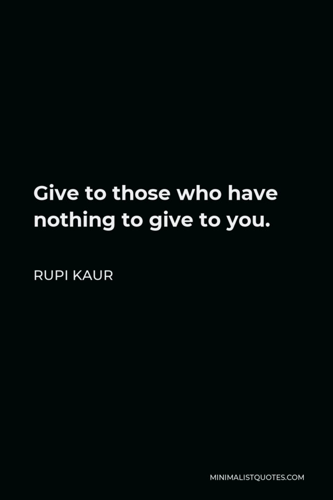 Rupi Kaur Quote - Give to those who have nothing to give to you.
