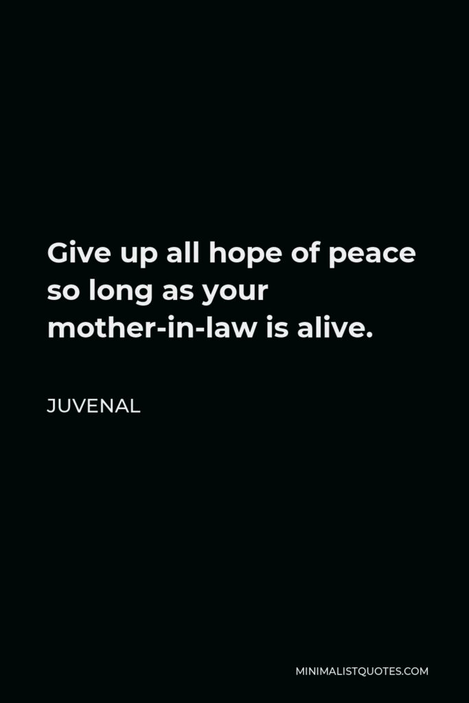 Juvenal Quote - Give up all hope of peace so long as your mother-in-law is alive.