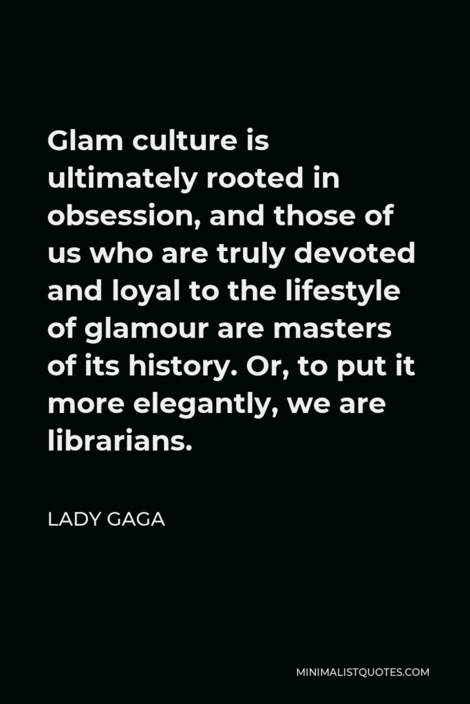 Lady Gaga Quote - Glam culture is ultimately rooted in obsession, and those of us who are truly devoted and loyal to the lifestyle of glamour are masters of its history. Or, to put it more elegantly, we are librarians.