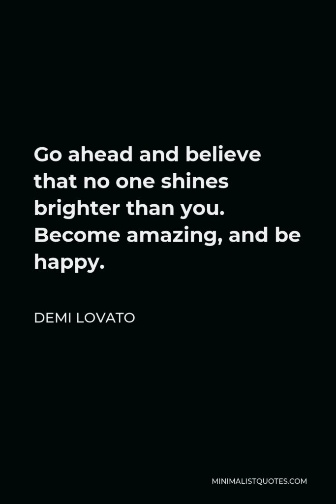 Demi Lovato Quote - Go ahead and believe that no one shines brighter than you. Become amazing, and be happy.