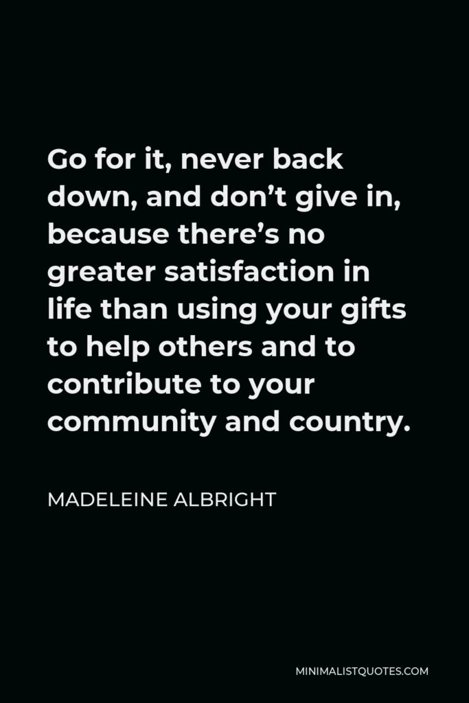 Madeleine Albright Quote - Go for it, never back down, and don't give in, because there's no greater satisfaction in life than using your gifts to help others and to contribute to your community and country.