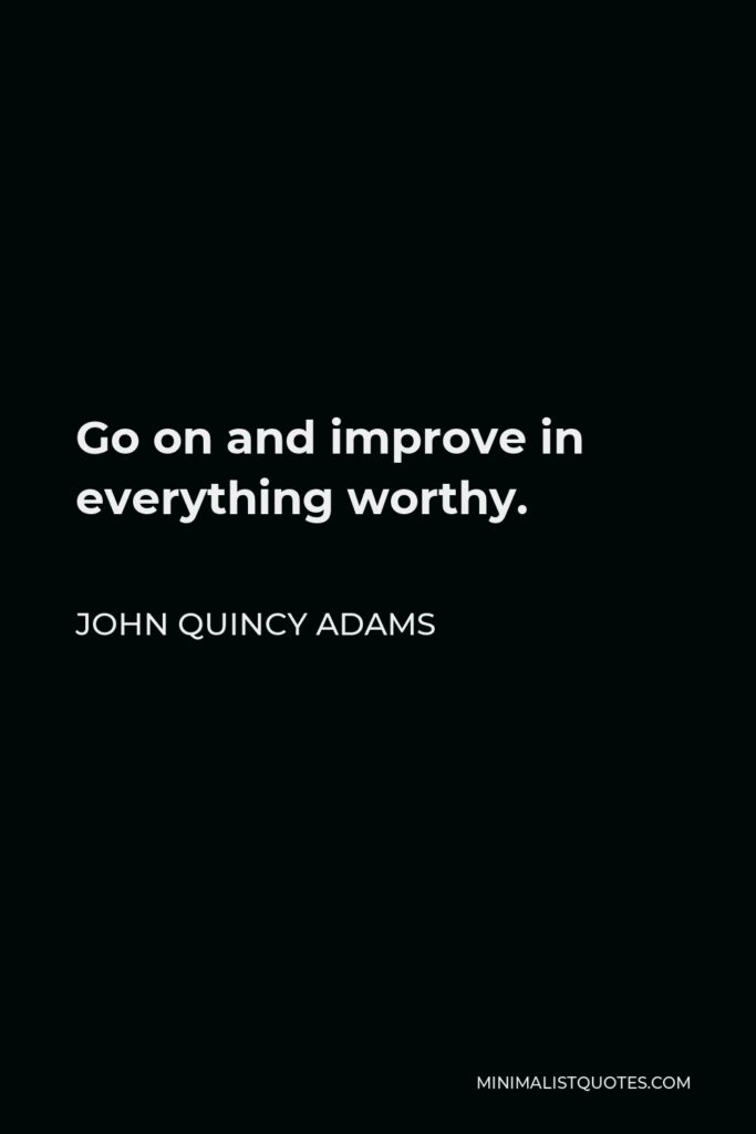 John Quincy Adams Quote - Go on and improve in everything worthy.