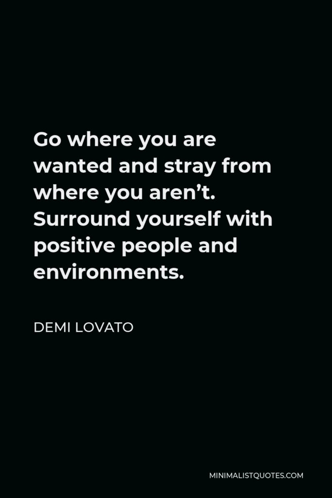 Demi Lovato Quote - Go where you are wanted and stray from where you aren't. Surround yourself with positive people and environments.