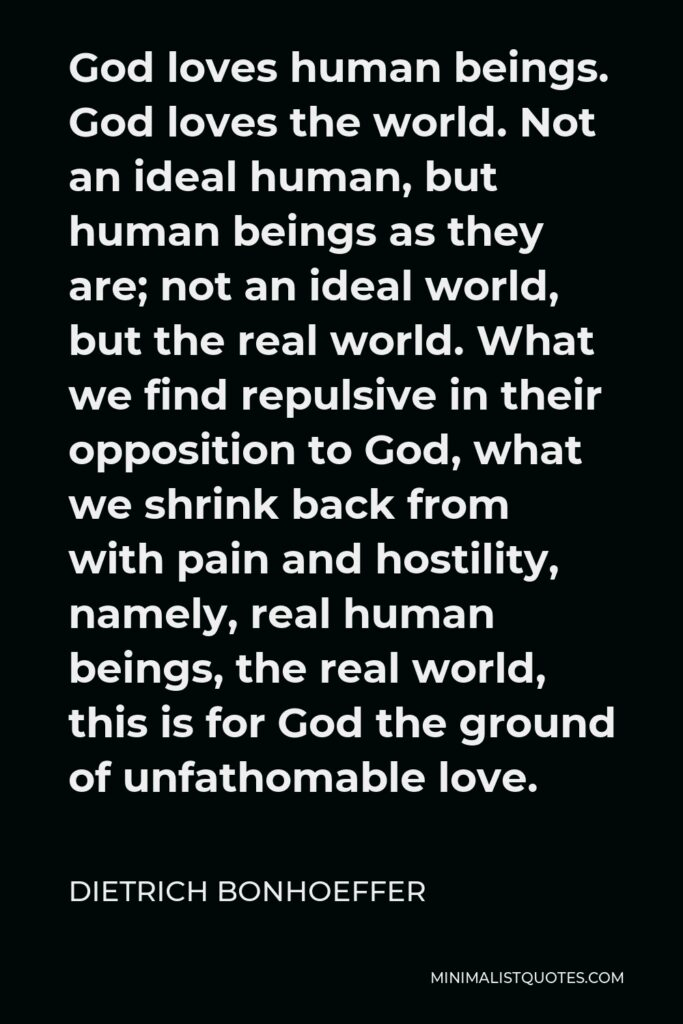 Dietrich Bonhoeffer Quote - God loves human beings. God loves the world. Not an ideal human, but human beings as they are; not an ideal world, but the real world. What we find repulsive in their opposition to God, what we shrink back from with pain and hostility, namely, real human beings, the real world, this is for God the ground of unfathomable love.