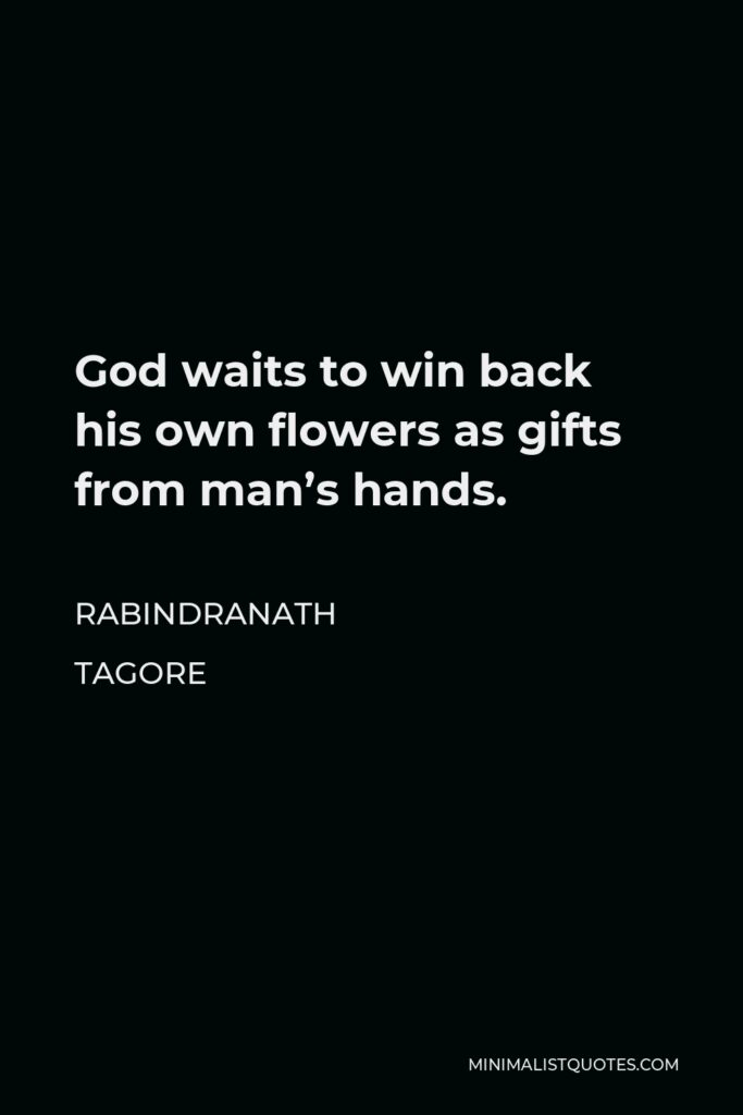 Rabindranath Tagore Quote - God waits to win back his own flowers as gifts from man's hands.
