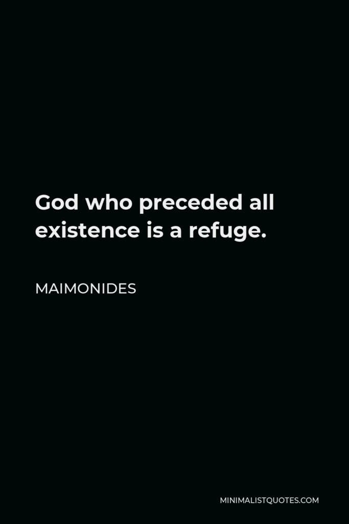Maimonides Quote - God who preceded all existence is a refuge.